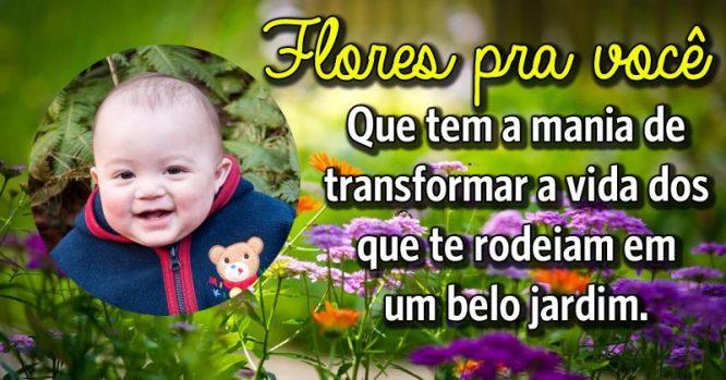 Flores pra você, que tem a mania de transformar a vida